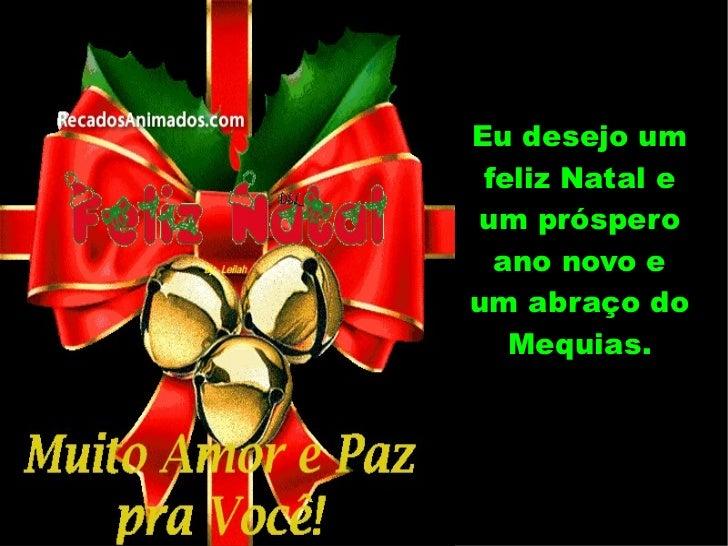 Eu desejo um feliz Natal e um próspero ano novo e um abraço do Mequias.