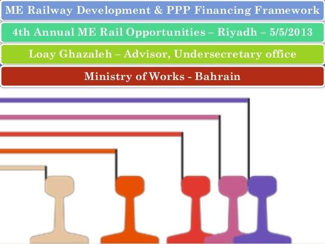 ME Railway Development & PPP Financing Framework 4th Annual ME Rail Opportunities – Riyadh – 5/5/2013 Loay Ghazaleh – Advi...