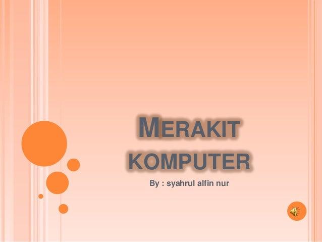 MERAKIT KOMPUTER By : syahrul alfin nur