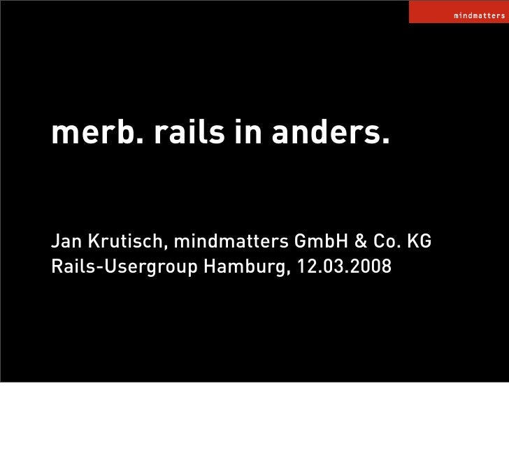 merb. rails in anders.  Jan Krutisch, mindmatters GmbH  Co. KG Rails-Usergroup Hamburg, 12.03.2008