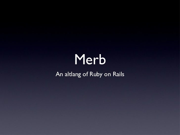 Merb <ul><li>An altlang of Ruby on Rails </li></ul>