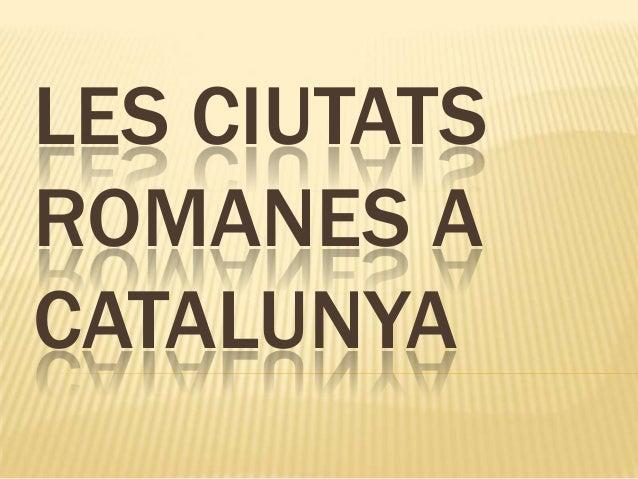 LES CIUTATS ROMANES A CATALUNYA