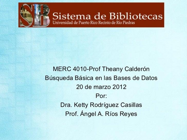 MERC 4010-Prof Theany CalderónBúsqueda Básica en las Bases de Datos          20 de marzo 2012                 Por:    Dra....