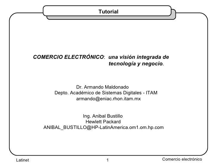 Tutorial COMERCIO ELECTRÓNICO :  una visión integrada de   tecnología y negocio . Dr. Armando Maldonado Depto. Académico d...