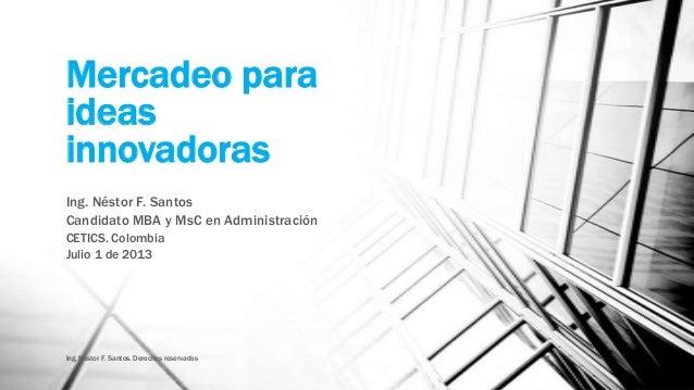 Mercadeo para ideas innovadoras Ing. Néstor F. Santos Candidato MBA y MsC en Administración CETICS. Colombia Julio 1 de 20...