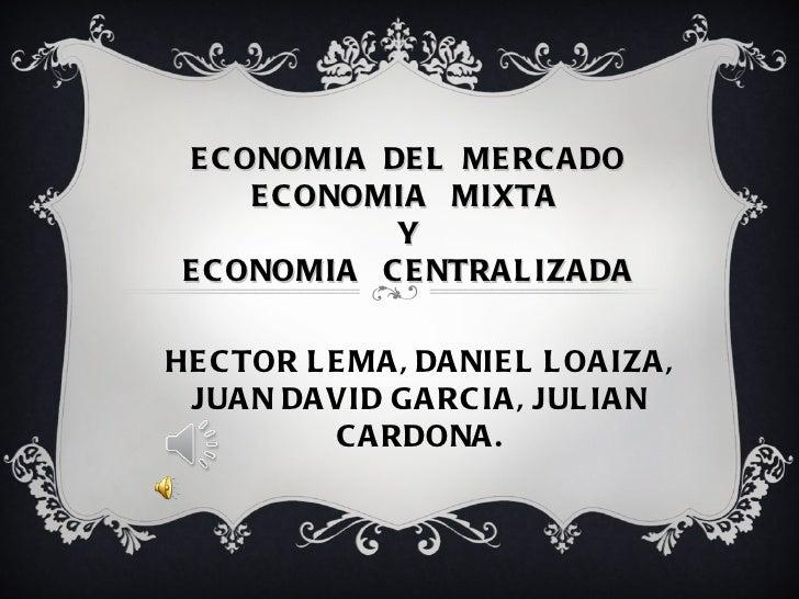 ECONOMIA  DEL  MERCADO ECONOMIA  MIXTA  Y ECONOMIA  CENTRALIZADA HECTOR LEMA, DANIEL LOAIZA, JUAN DAVID GARCIA, JULIAN C...