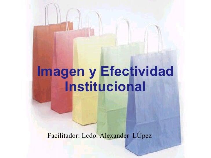 Imagen y Efectividad Institucional Facilitador: Lcdo. Alexander  López