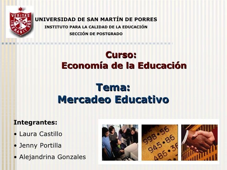 Curso:  Economía de la Educación Tema: Mercadeo Educativo UNIVERSIDAD DE SAN MARTÍN DE PORRES INSTITUTO PARA LA CALIDAD DE...