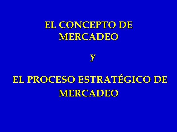 EL PROCESO ESTRATÉGICO DE MERCADEO   EL CONCEPTO DE MERCADEO y