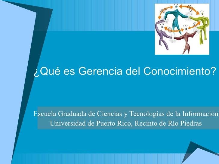 ¿Qué es Gerencia del Conocimiento? Escuela Graduada de Ciencias y Tecnologías de la Información Universidad de Puerto Rico...