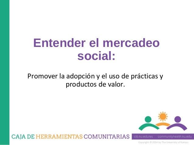 Copyright © 2014 by The University of Kansas Entender el mercadeo social: Promover la adopción y el uso de prácticas y pro...
