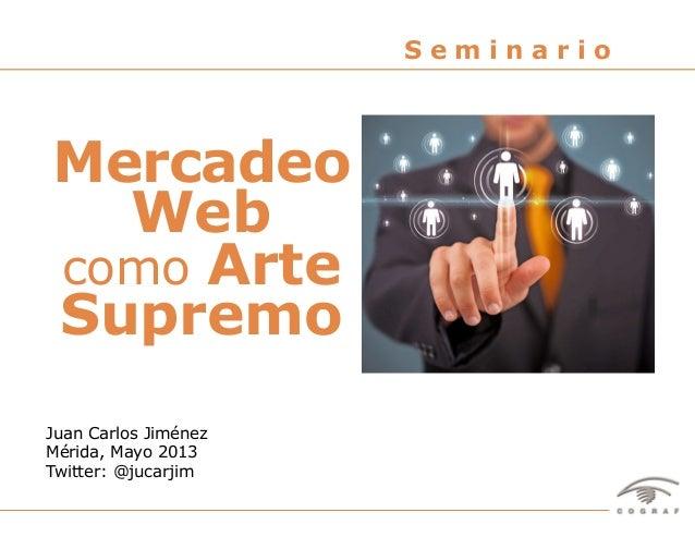 """1Seminario """"Mercadeo Web como Arte Supremo"""" – Juan Carlos Jiménez – Mérida, Mayo 2013Juan Carlos JiménezMérida, Mayo 2013T..."""