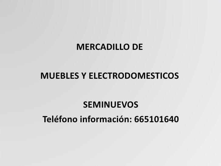 <ul><li>MERCADILLO DE  </li></ul><ul><li>MUEBLES Y ELECTRODOMESTICOS  </li></ul><ul><li>SEMINUEVOS </li></ul><ul><li>Teléf...
