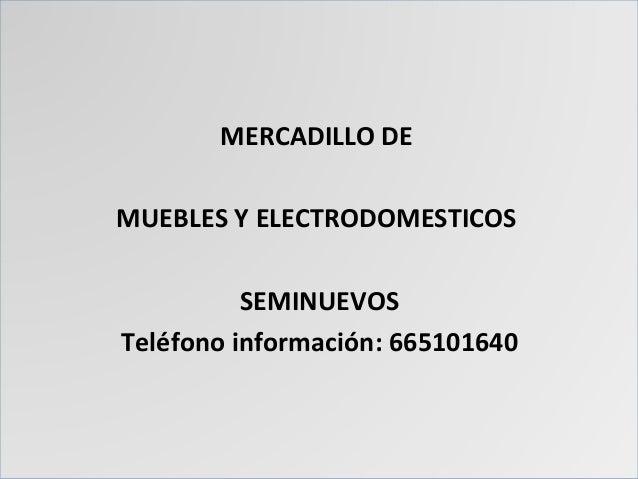 MERCADILLO DE MUEBLES Y ELECTRODOMESTICOS SEMINUEVOS Teléfono información: 665101640