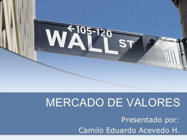MERCADO DE VALORES Presentado por: Camilo Eduardo Acevedo H.