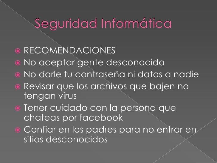 Seguridad Informática RECOMENDACIONES No aceptar gente desconocida No darle tu contraseña ni datos a nadie Revisar que...