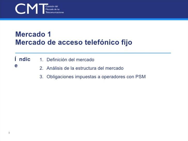 Mercado 1  Mercado de acceso telefónico fijo <ul><li>Definición del mercado </li></ul><ul><li>Análisis de la estructura de...