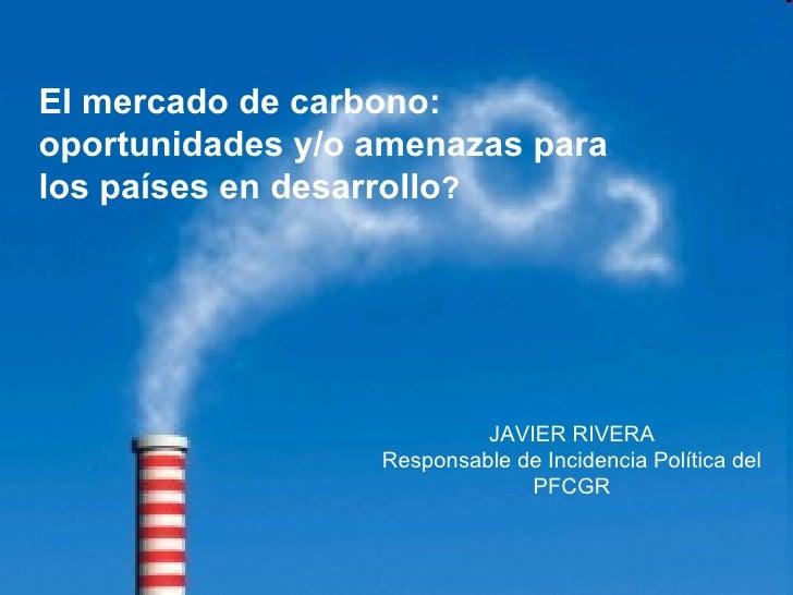 JAVIER RIVERA Responsable de Incidencia Política del PFCGR El mercado de carbono: oportunidades y/o amenazas para los país...