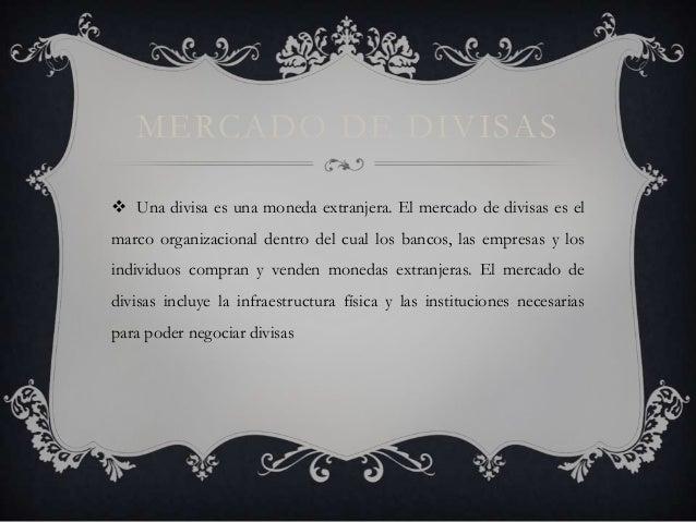 MERCADO DE DIVISAS  Una divisa es una moneda extranjera. El mercado de divisas es el marco organizacional dentro del cual...