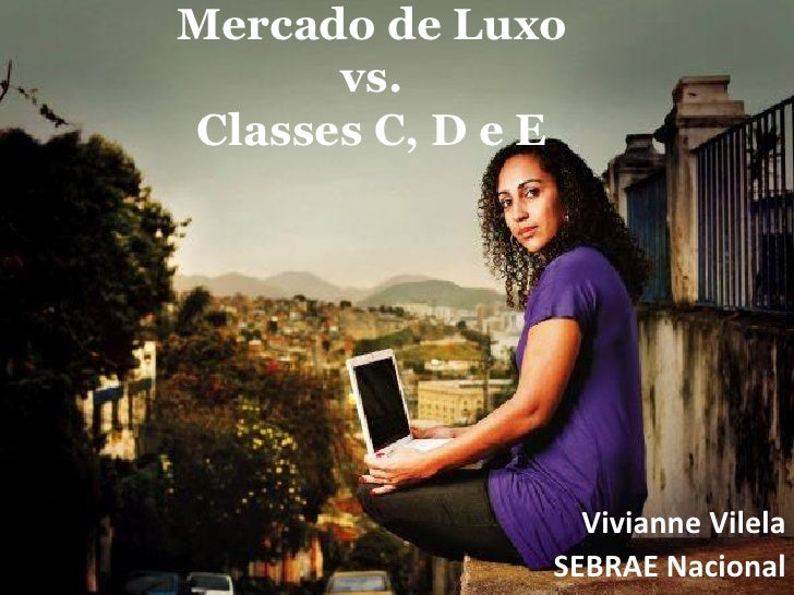 Mercado de Luxo      vs.Classes C, D e E                 Vivianne Vilela               SEBRAE Nacional