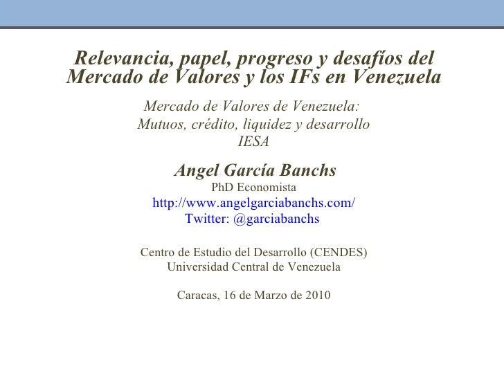 Relevancia, papel, progreso y desafíos del Mercado de Valores y los IFs en Venezuela  Mercado de Valores de Venezuela:  M...