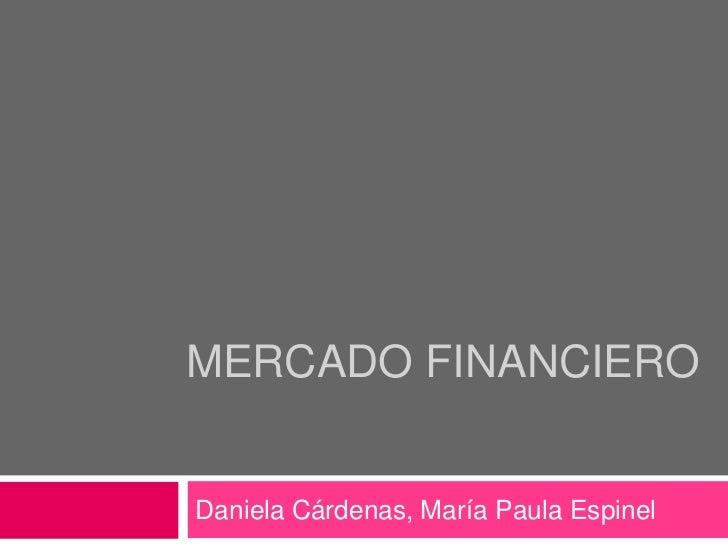 MERCADO FINANCIERO<br />Daniela Cárdenas, María Paula Espinel<br />