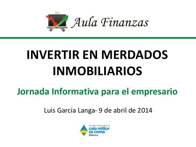 INVERTIR EN MERDADOS INMOBILIARIOS Jornada Informativa para el empresario Luis García Langa- 9 de abril de 2014