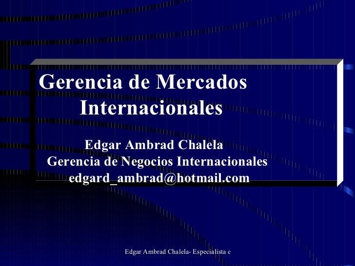 Gerencia de Mercados   Internacionales Edgar Ambrad Chalela Gerencia de Negocios Internacionales [email_address]
