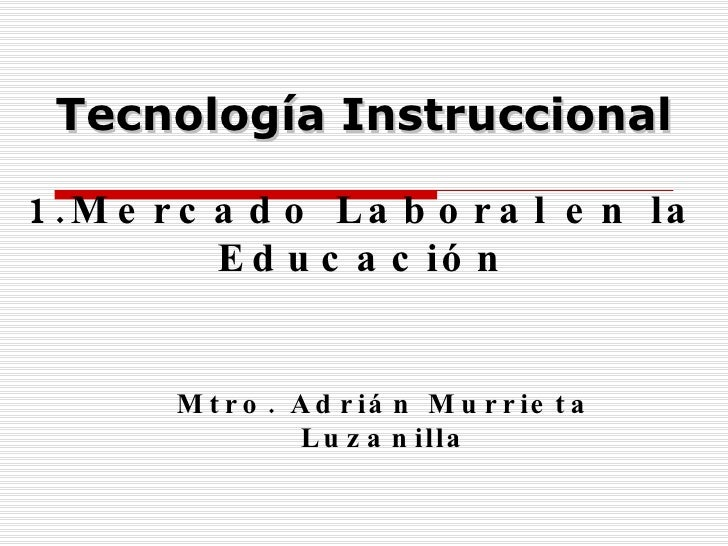 1.Mercado Laboral en la Educación Mtro. Adrián Murrieta Luzanilla Tecnología Instruccional