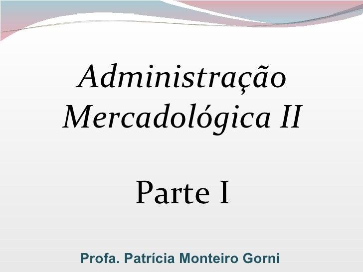 Administração Mercadológica II Parte I Profa. Patrícia Monteiro Gorni