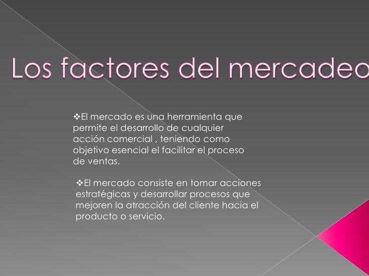 Los factores del mercadeo<br /><ul><li>El mercado es una herramienta que permite el desarrollo de cualquier  acción comerc...