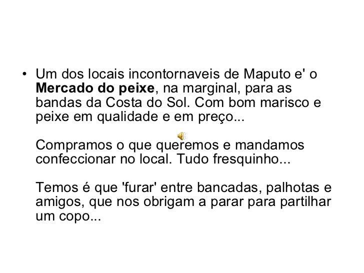 <ul><li>Um dos locais incontornaveis de Maputo e' o  Mercado do peixe , na marginal, para as bandas da Costa do Sol. Com b...