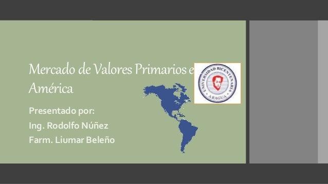 MercadodeValoresPrimariosen América Presentado por: Ing. Rodolfo Núñez Farm. Liumar Beleño