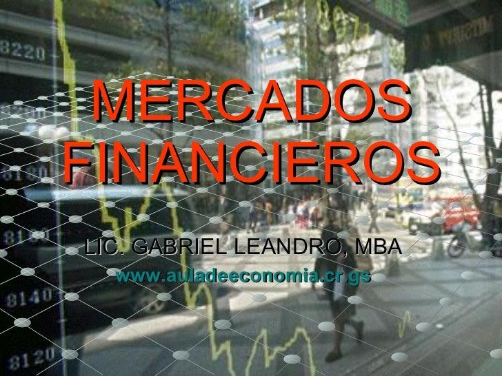 MERCADOS FINANCIEROS LIC. GABRIEL LEANDRO, MBA www.auladeeconomia.cr.gs