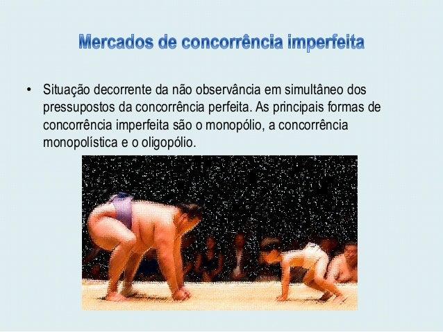 • Situação decorrente da não observância em simultâneo dos  pressupostos da concorrência perfeita. As principais formas de...