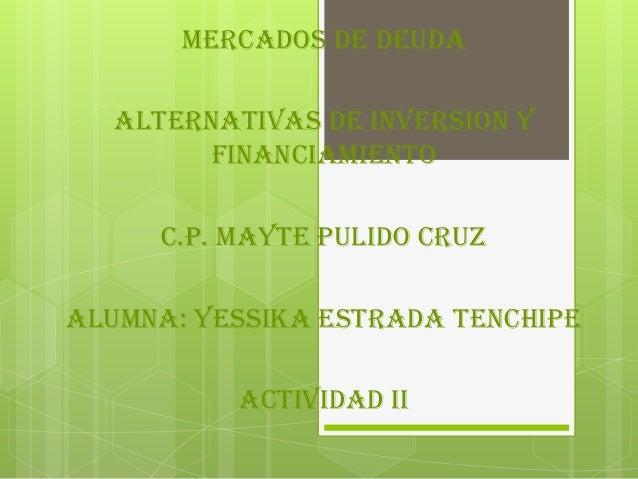MERCADOS DE DEUDA ALTERNATIVAS DE INVERSION Y FINANCIAMIENTO C.P. MAYTE PULIDO CRUZ ALUMNA: YESSIKA ESTRADA TENCHIPE ACTIV...