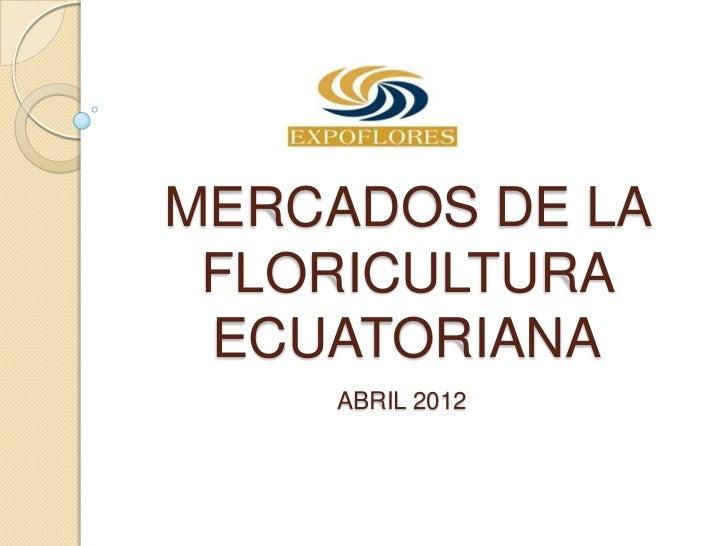 MERCADOS DE LA FLORICULTURA ECUATORIANA    ABRIL 2012