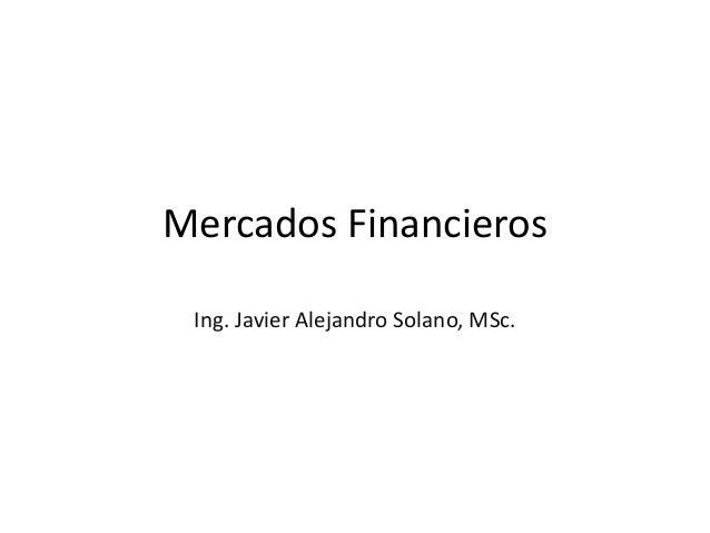 Mercados Financieros Ing. Javier Alejandro Solano, MSc.