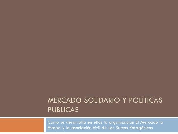 MERCADO SOLIDARIO Y POLÍTICASPUBLICASComo se desarrolla en ellos la organización El Mercado laEstepa y la asociación civil...