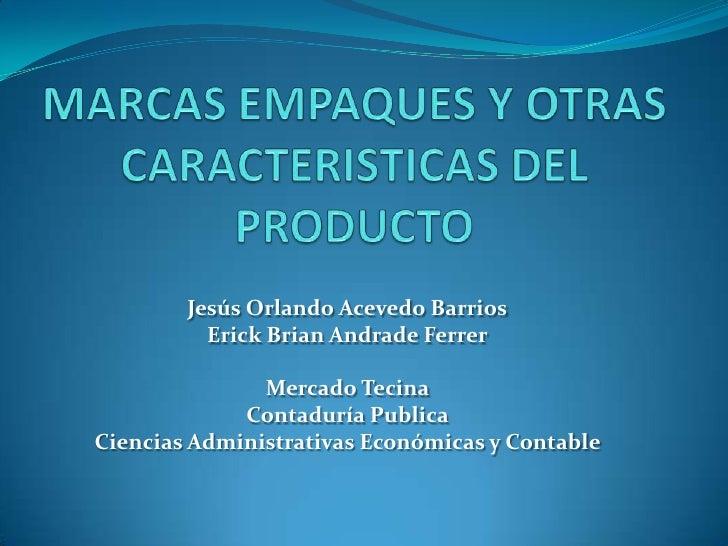 MARCAS EMPAQUES Y OTRAS CARACTERISTICAS DEL PRODUCTO<br />Jesús Orlando Acevedo Barrios<br />Erick Brian Andrade Ferrer<br...