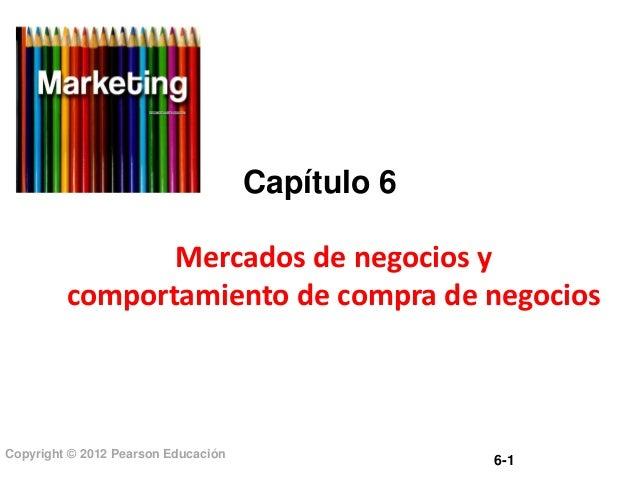 Capítulo 6 Mercados de negocios y comportamiento de compra de negocios  Copyright © 2012 Pearson Educación  6-1