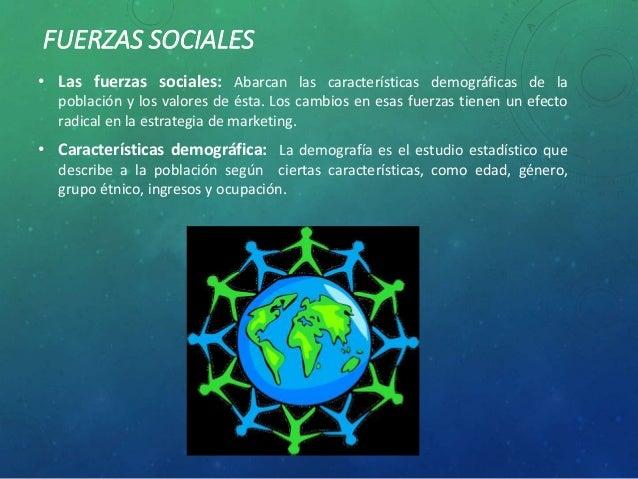 FUERZAS SOCIALES • Las fuerzas sociales: Abarcan las características demográficas de la población y los valores de ésta. L...
