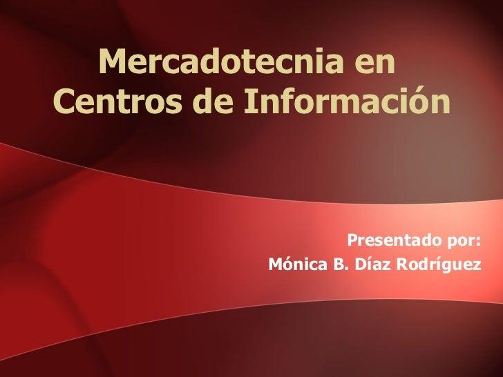Mercadotecnia en  Centros de Información Presentado por: Mónica B. Díaz Rodríguez