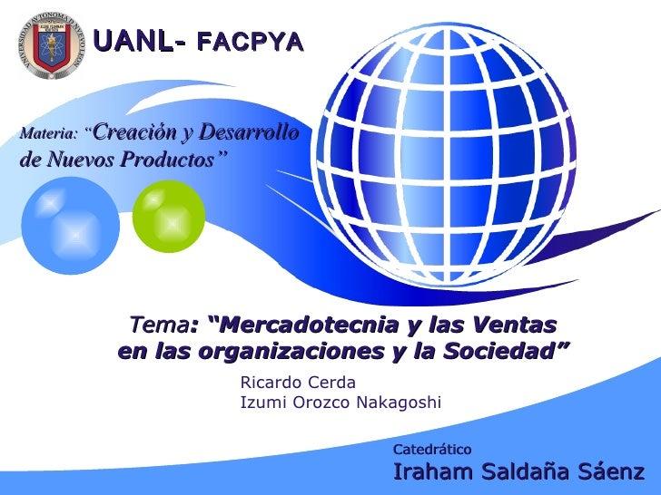 """Tema : """"Mercadotecnia y las Ventas en las organizaciones y la Sociedad"""" UANL-  FACPYA Ricardo Cerda Izumi Orozco Nakagoshi..."""