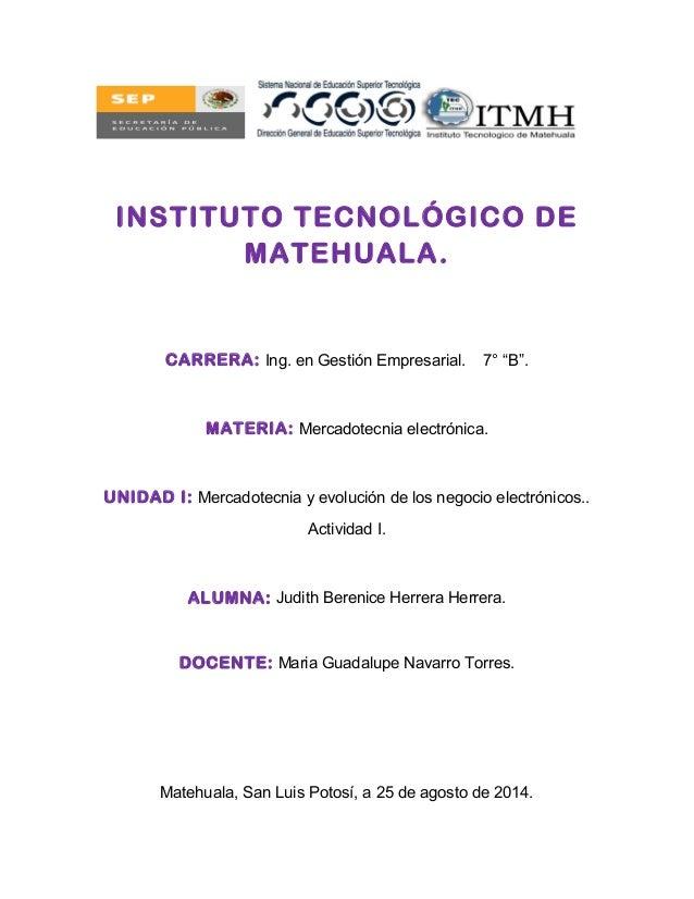 """INSTITUTO TECNOLÓGICO DE MATEHUALA. CARRERA: Ing. en Gestión Empresarial. 7° """"B"""". MATERIA: Mercadotecnia electrónica. UNID..."""
