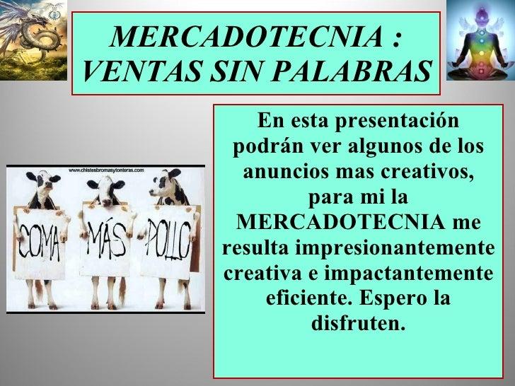 MERCADOTECNIA : VENTAS SIN PALABRAS En esta presentación podrán ver algunos de los anuncios mas creativos, para mi la MERC...