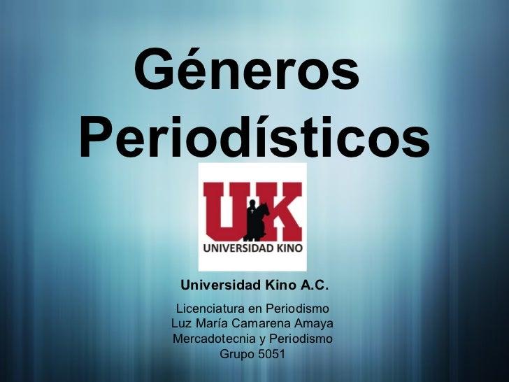 Géneros  Periodísticos Universidad Kino A.C. Licenciatura en Periodismo Luz María Camarena Amaya Mercadotecnia y Periodism...