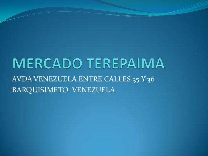 MERCADO TEREPAIMA<br />AVDA VENEZUELA ENTRE CALLES 35 Y 36<br />BARQUISIMETO  VENEZUELA<br />