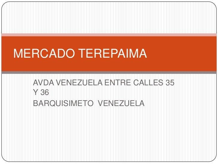 AVDA VENEZUELA ENTRE CALLES 35 Y 36<br />BARQUISIMETO  VENEZUELA<br />MERCADO TEREPAIMA<br />