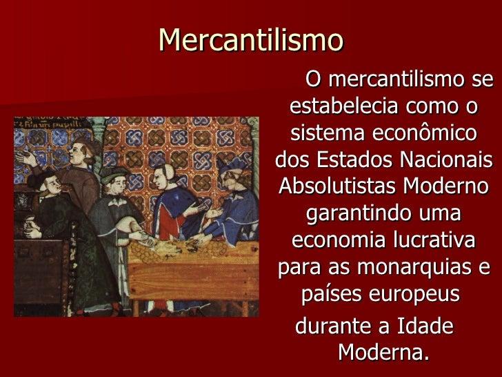 Mercantilismo <ul><li>O mercantilismo se estabelecia como o sistema econômico dos Estados Nacionais Absolutistas Moderno g...